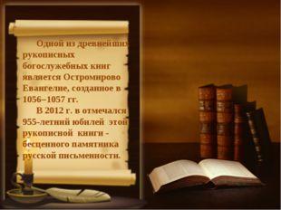 Одной из древнейших рукописных богослужебных книг является Остромирово Еванге