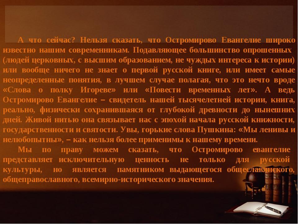 А что сейчас? Нельзя сказать, что Остромирово Евангелие широко известно нашим...