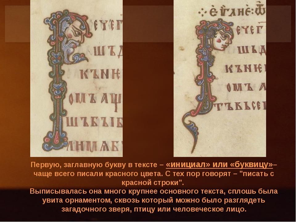 Первую, заглавную букву в тексте – «инициал» или «буквицу»– чаще всего писали...