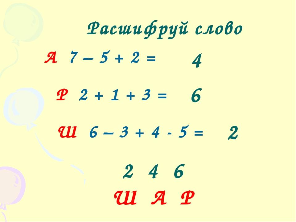 2 4 6 Ш А Р Расшифруй слово А 7 – 5 + 2 = Р 2 + 1 + 3 = Ш 6 – 3 + 4 - 5 = 4...