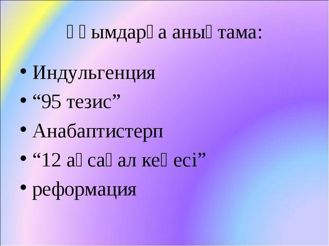 """Ұғымдарға анықтама: Индульгенция """"95 тезис"""" Анабаптистерп """"12 ақсақал кеңесі""""..."""