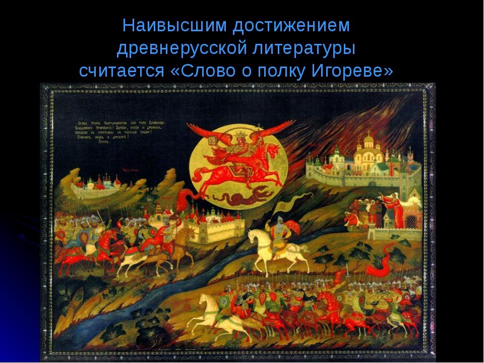 Наивысшим достижением древнерусской литературы считается «Слово о полку Игоре...