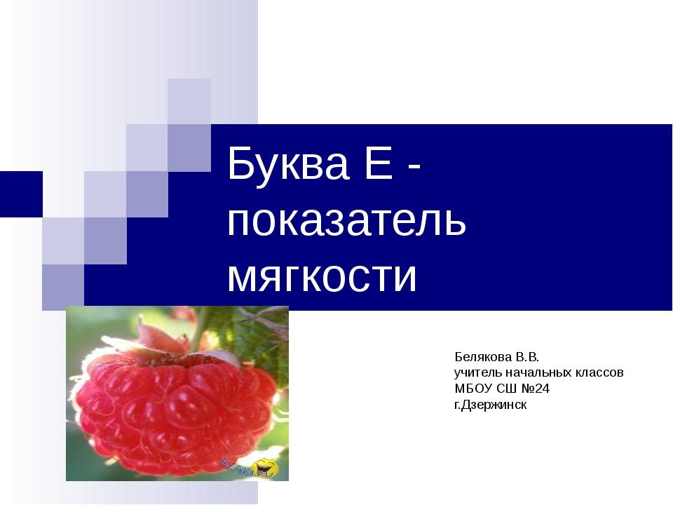 Буква Е - показатель мягкости Белякова В.В. учитель начальных классов МБОУ СШ...