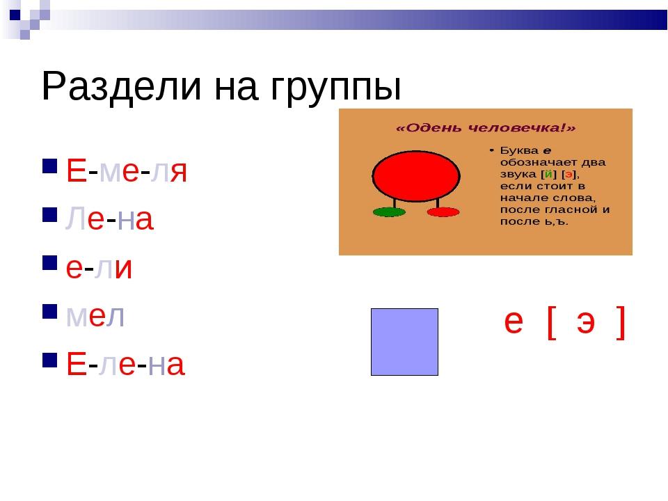 Раздели на группы Е-ме-ля Ле-на е-ли мел Е-ле-на  е [ э ]