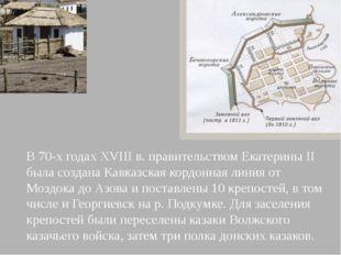 В 70-х годах XVIII в. правительством Екатерины II была создана Кавказская ко