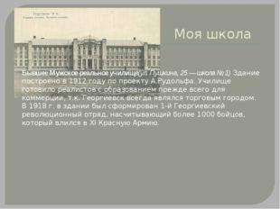 Моя школа Бывшее Мужское реальное училище(ул. Пушкина, 25 — школа № 1)Здани