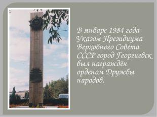В январе 1984 года Указом Президиума Верховного Совета СССР город Георгиевск