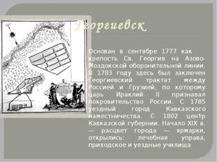 Георгиевск . Основан в сентябре 1777 как крепость Св. Георгия на Азово-Моздок