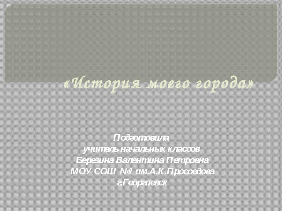 «История моего города» Подготовила учитель начальных классов Березина Валенти...