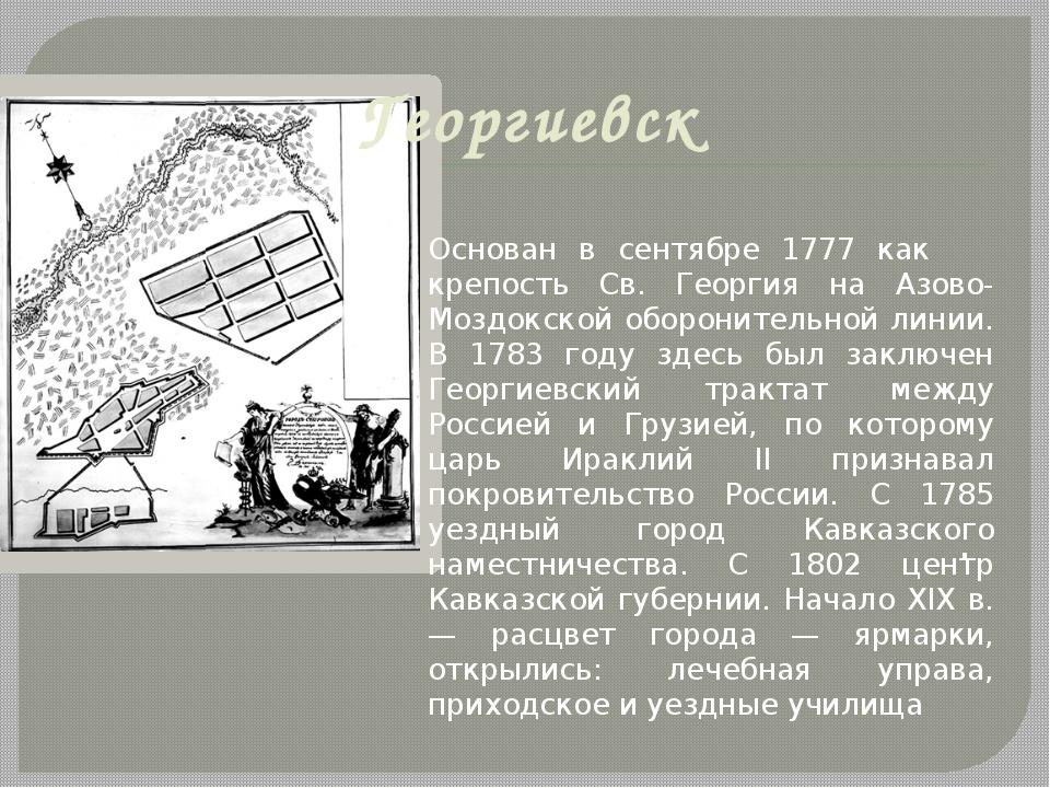 Георгиевск . Основан в сентябре 1777 как крепость Св. Георгия на Азово-Моздок...