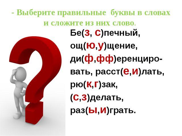 - Выберите правильные буквы в словах и сложите из них слово. Бе(з, с)печный,...