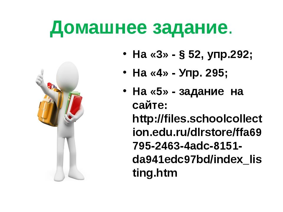 Домашнее задание. На «3» - § 52, упр.292; На «4» - Упр. 295; На «5» - задание...