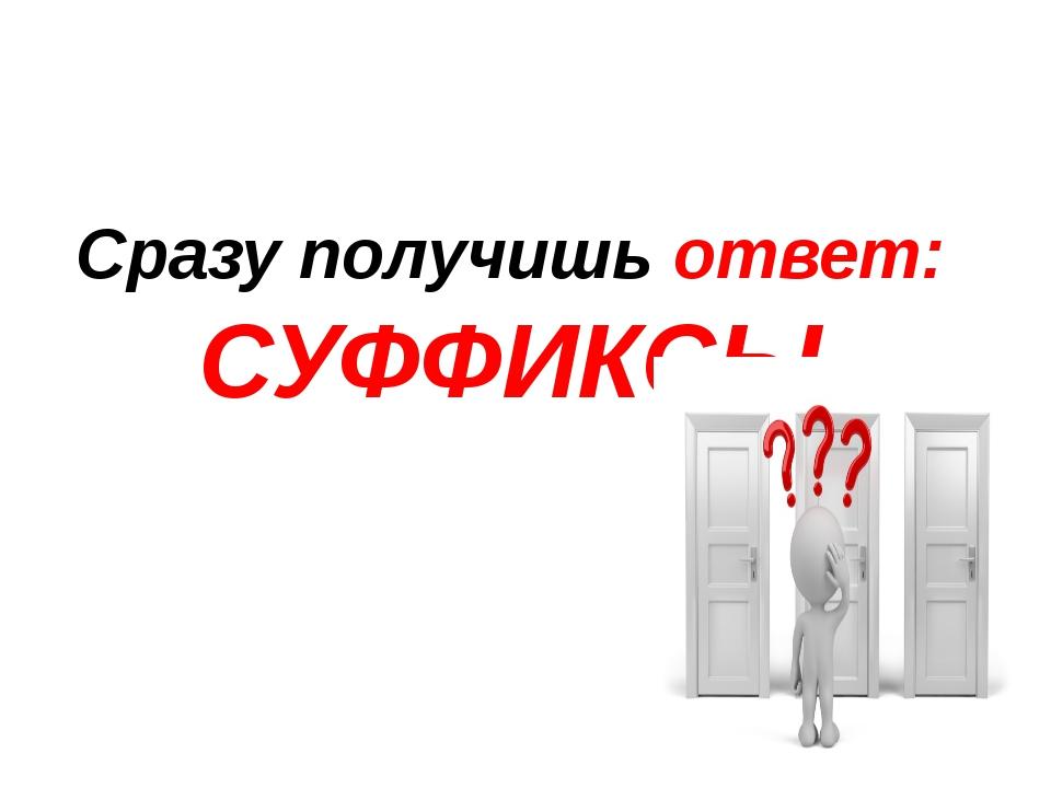 Сразу получишь ответ: СУФФИКСЫ
