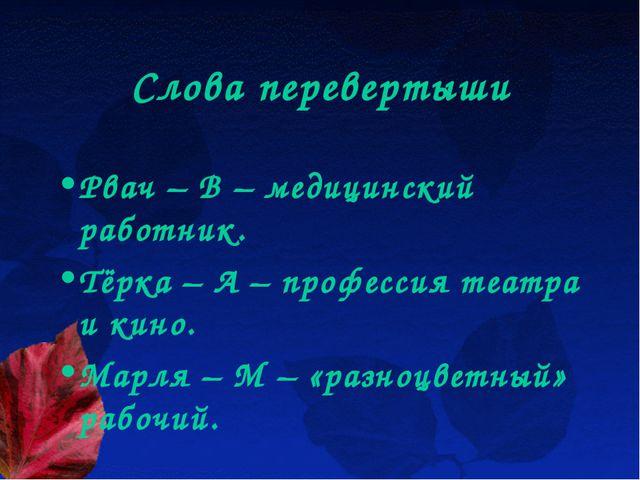 Слова перевертыши Рвач – В – медицинский работник. Тёрка – А – профессия теат...