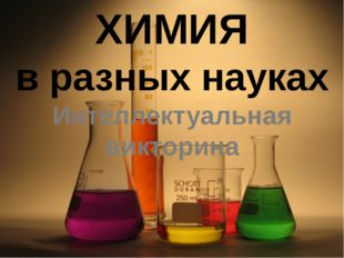 ХИМИЯ в разных науках Интеллектуальная викторина