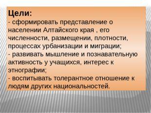 Цели: - сформировать представление о населении Алтайского края , его численн