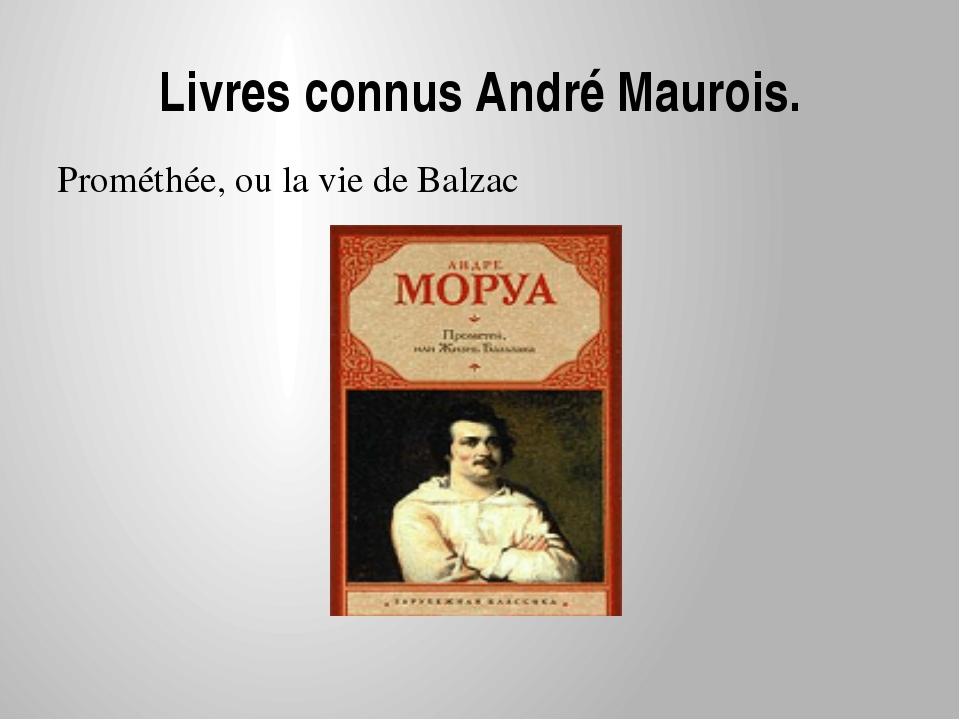 Livres connus André Maurois. Prométhée, ou la vie de Balzac