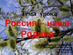 Тема урока Россия – наша Родина Гутник Людмила Александровна учитель начальн