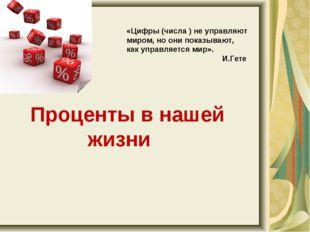 Проценты в нашей жизни «Цифры (числа ) не управляют миром, но они показывают
