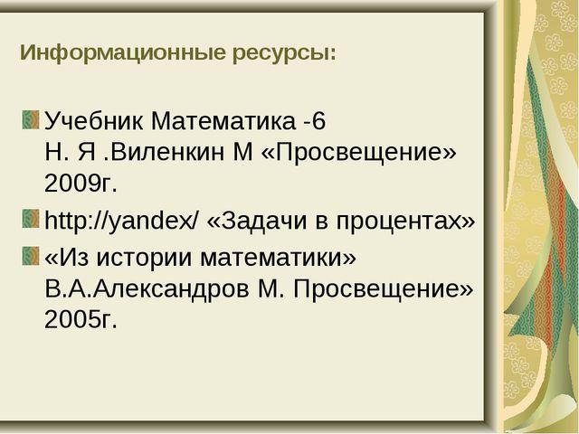 Информационные ресурсы: Учебник Математика -6 Н. Я .Виленкин М «Просвещение»...