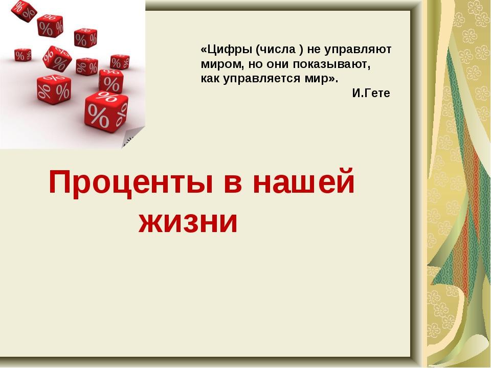 Проценты в нашей жизни «Цифры (числа ) не управляют миром, но они показывают...