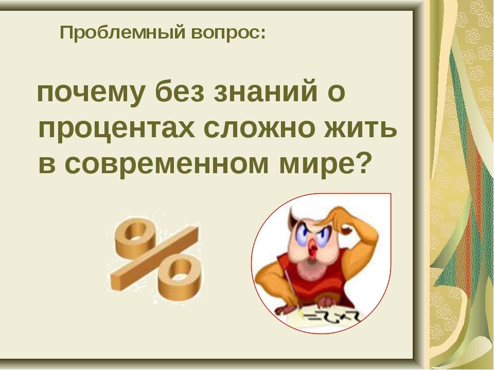Проблемный вопрос: почему без знаний о процентах сложно жить в современном м...