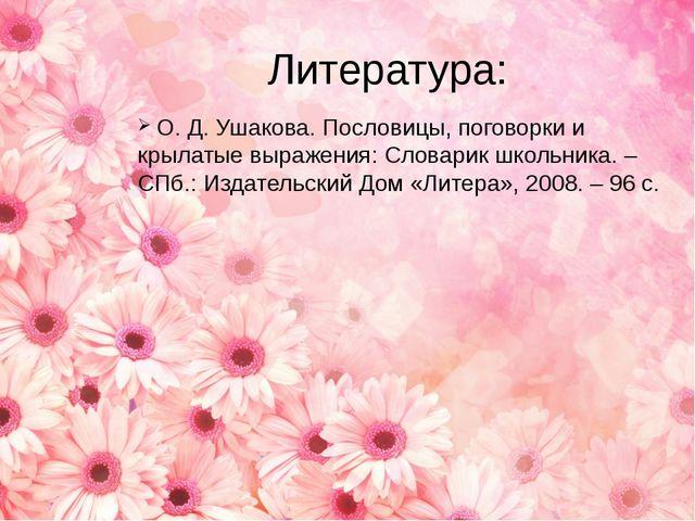 Литература:  О. Д. Ушакова. Пословицы, поговорки и крылатые выражения: Слова...