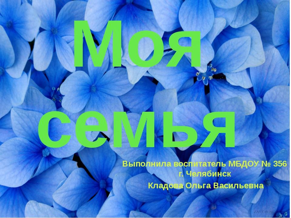 Моя семья Выполнила воспитатель МБДОУ № 356 г. Челябинск  Кладова Ольга Вас...