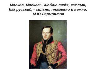 Москва, Москва!.. люблю тебя, как сын, Как русский, - сильно, пламенно и нежн