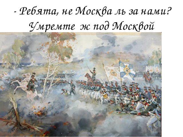 - Ребята, не Москва ль за нами? Умремте ж под Москвой