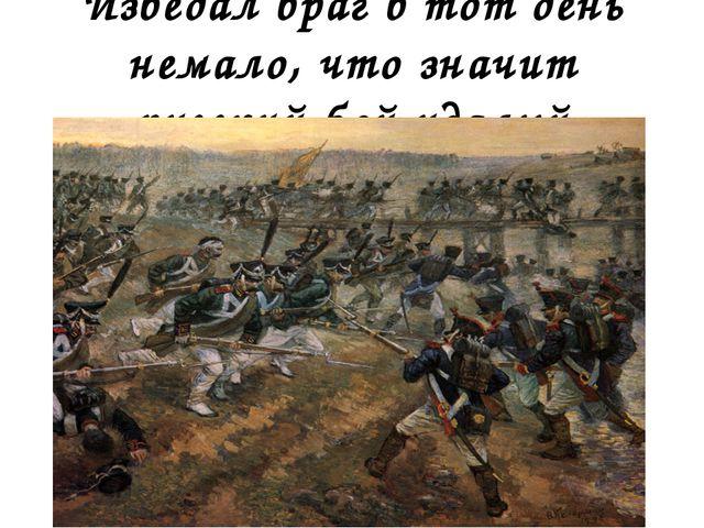 Изведал враг в тот день немало, что значит русский бой удалый