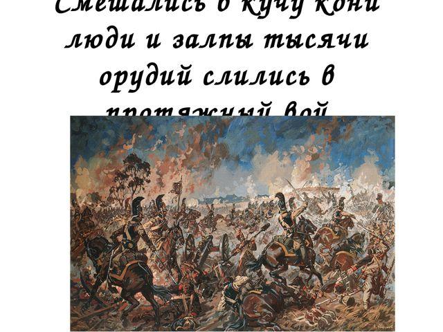 Смешались в кучу кони люди и залпы тысячи орудий слились в протяжный вой