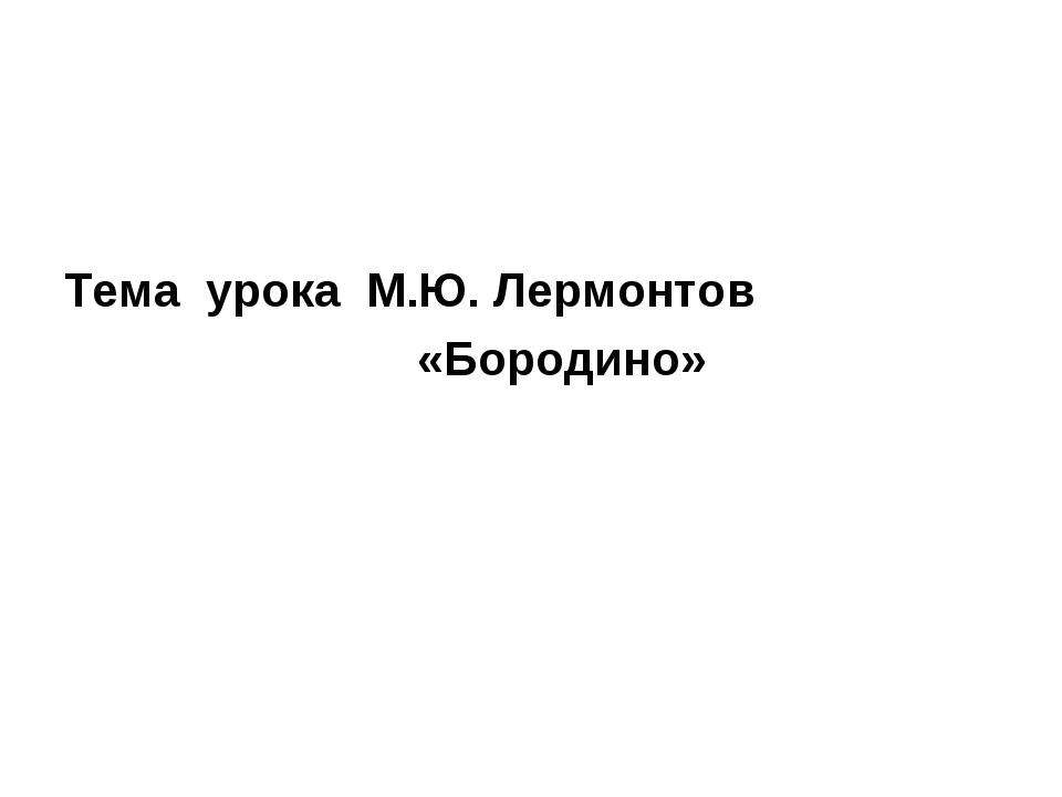 Тема урока М.Ю. Лермонтов «Бородино»