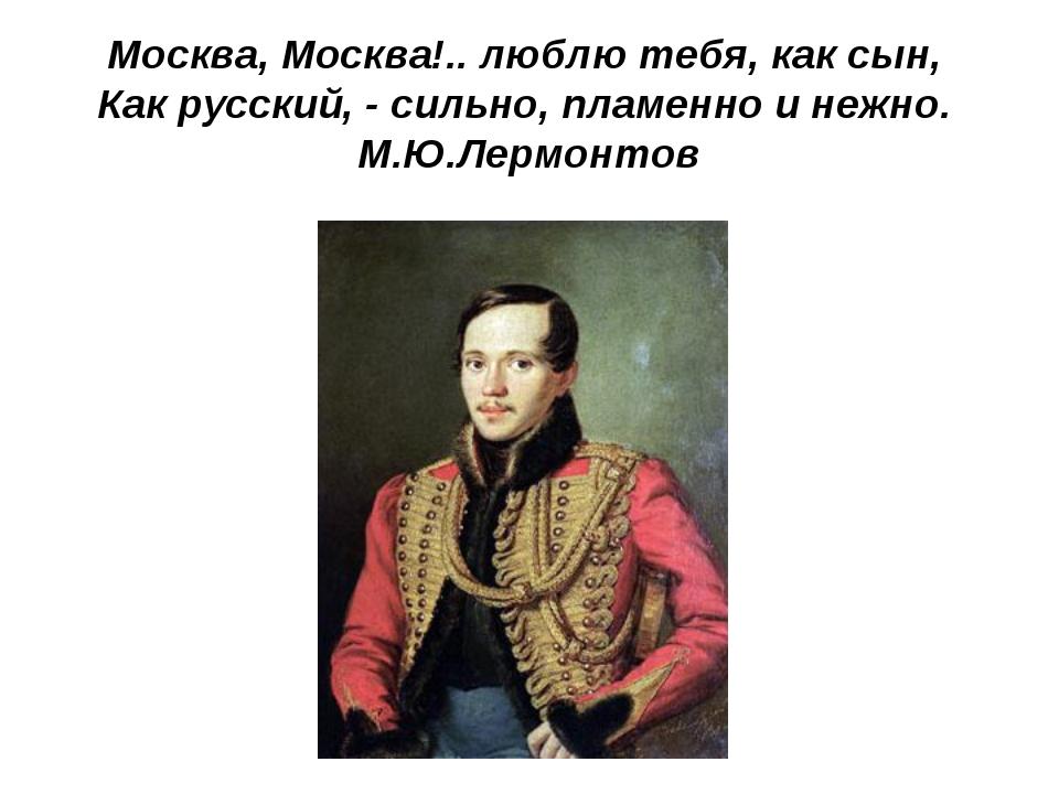 Москва, Москва!.. люблю тебя, как сын, Как русский, - сильно, пламенно и нежн...
