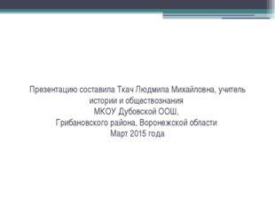 Презентацию составила Ткач Людмила Михайловна, учитель истории и обществознан