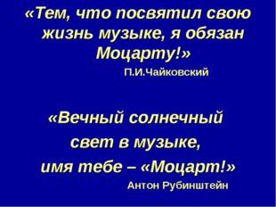 «Тем, что посвятил свою жизнь музыке, я обязан Моцарту!» П.И.Чайковский «Вечн