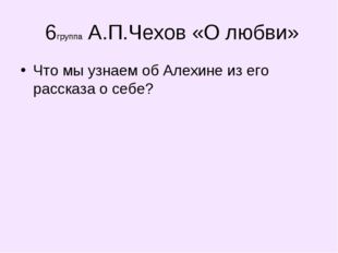 6группа А.П.Чехов «О любви» Что мы узнаем об Алехине из его рассказа о себе?