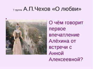 7 группа А.П.Чехов «О любви» О чём говорит первое впечатление Алёхина от вст