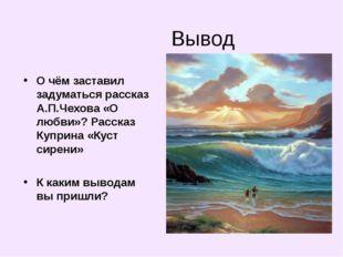 Вывод О чём заставил задуматься рассказ А.П.Чехова «О любви»? Рассказ Куприна