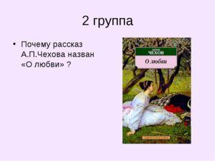 2 группа Почему рассказ А.П.Чехова назван «О любви» ?