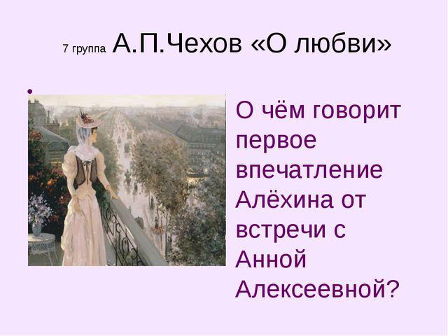 7 группа А.П.Чехов «О любви» О чём говорит первое впечатление Алёхина от вст...
