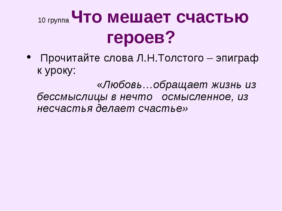 10 группа Что мешает счастью героев? Прочитайте слова Л.Н.Толстого – эпиграф...