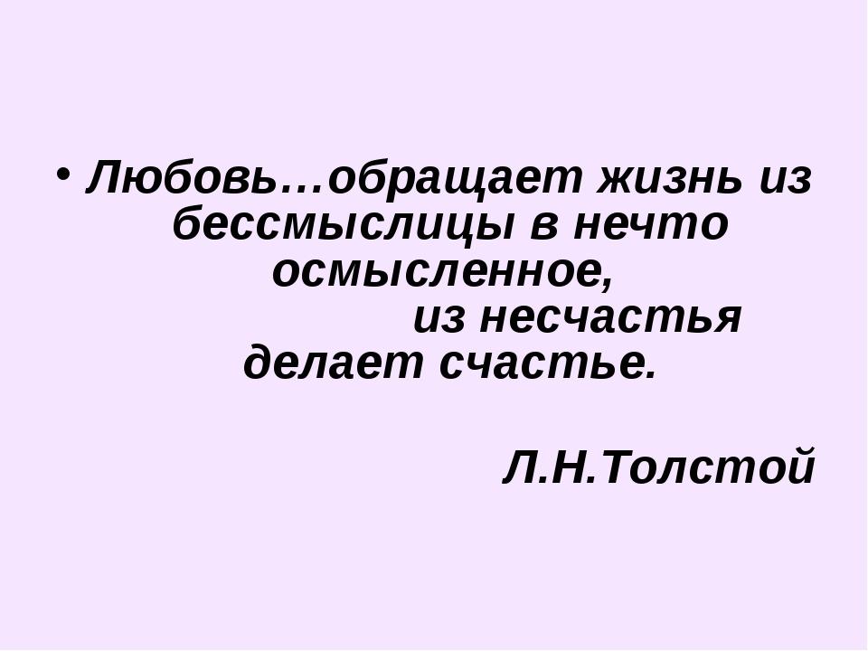 Любовь…обращает жизнь из бессмыслицы в нечто осмысленное, из несчастья делает...