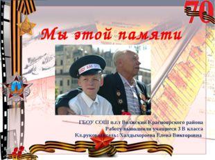 Мы этой памяти верны! ГБОУ СОШ п.г.т Волжский Красноярского района Работу вып