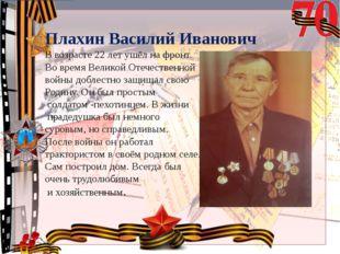 Плахин Василий Иванович В возрасте 22 лет ушёл на фронт. Во время Великой Оте