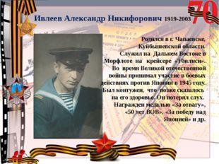 Ивлеев Александр Никифорович 1919-2003 Родился в г. Чапаевске, Куйбышевской о