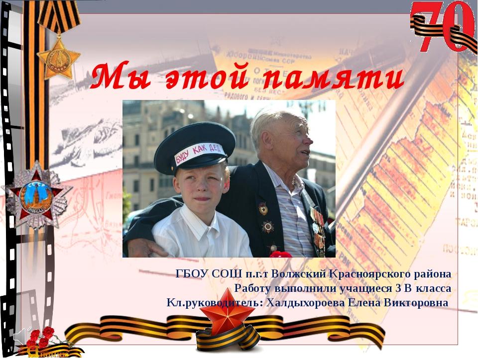 Мы этой памяти верны! ГБОУ СОШ п.г.т Волжский Красноярского района Работу вып...