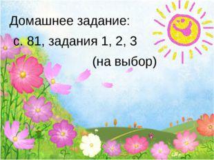 Домашнее задание: с. 81, задания 1, 2, 3 (на выбор)