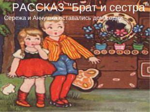 """РАССКАЗ """"Брат и сестра"""" Сережа и Аннушка оставались дома одни..."""