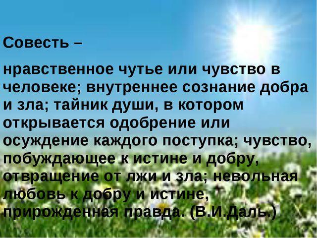 Совесть – нравственное чутье или чувство в человеке; внутреннее сознание доб...